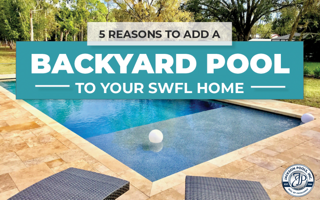 5 Reasons to Add a Backyard Pool to Your SWFL Home