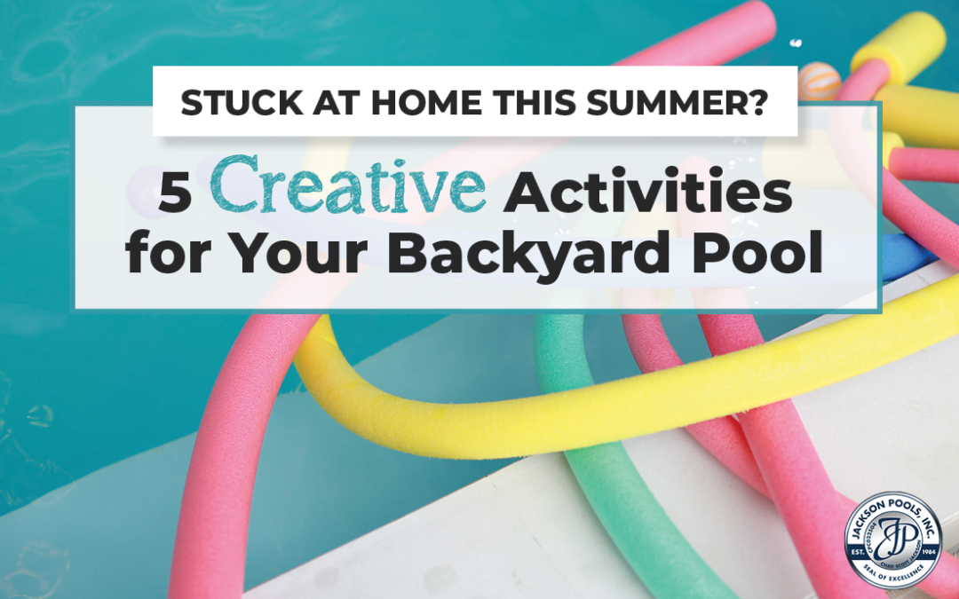 Stuck at Home This Summer? 5 Creative Activities for Your Backyard Pool