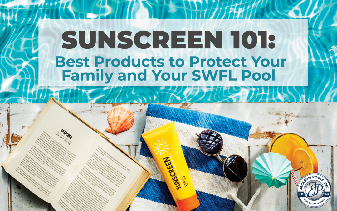 Sunscreen 101: Best Products to Protect Your Family and Your SWFL Pool